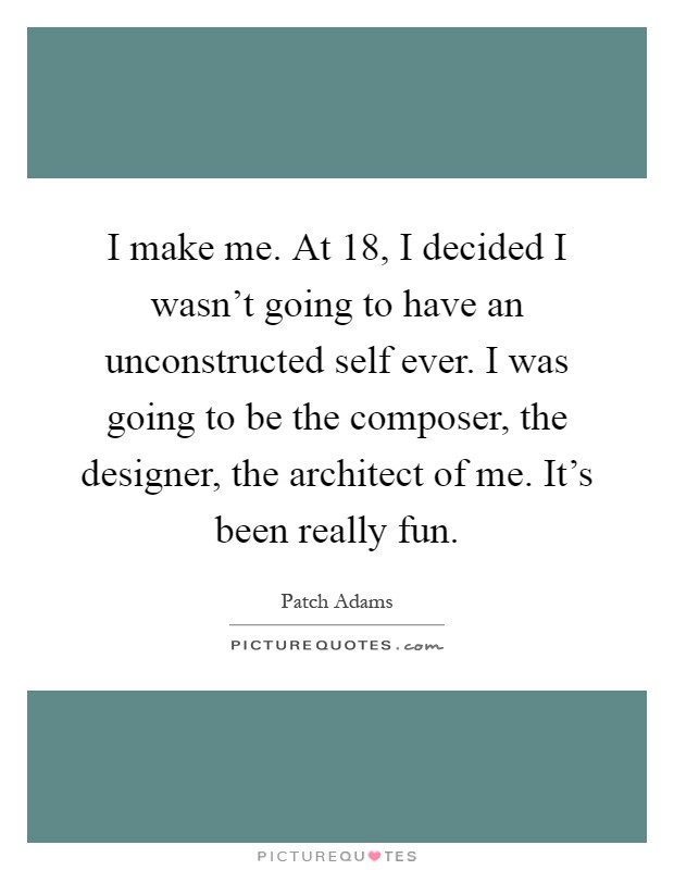 I make me. At 18, I decided I wasn't going to have an unconstructed self ever. I was going to be the composer, the designer, the architect of me. It's been really fun Picture Quote #1
