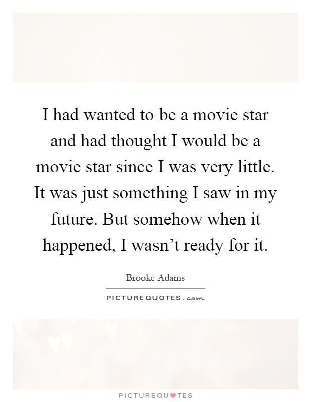 I had wanted to be a movie star and had thought I would be a movie star since I was very little. It was just something I saw in my future. But somehow when it happened, I wasn't ready for it Picture Quote #1