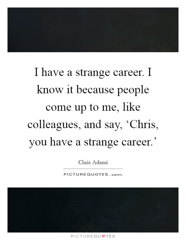 I have a strange career. I know it because people come up to me, like colleagues, and say, 'Chris, you have a strange career.' Picture Quote #1