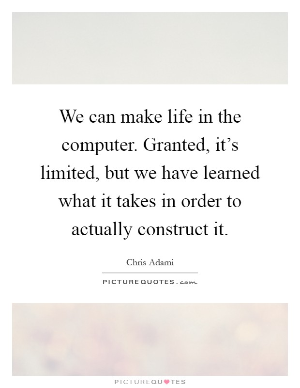 We can make life in the computer. Granted, it's limited, but we have learned what it takes in order to actually construct it Picture Quote #1