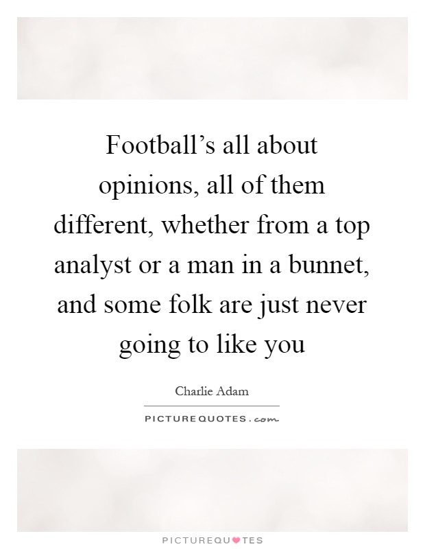 Football's all about opinions, all of them different, whether from a top analyst or a man in a bunnet, and some folk are just never going to like you Picture Quote #1