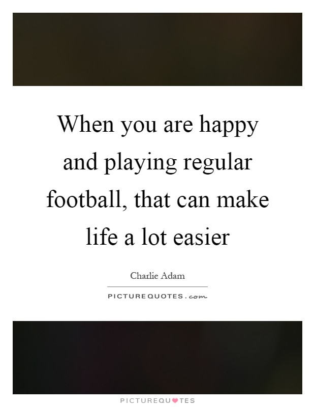 When you are happy and playing regular football, that can make life a lot easier Picture Quote #1