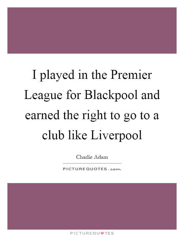 I played in the Premier League for Blackpool and earned the right to go to a club like Liverpool Picture Quote #1