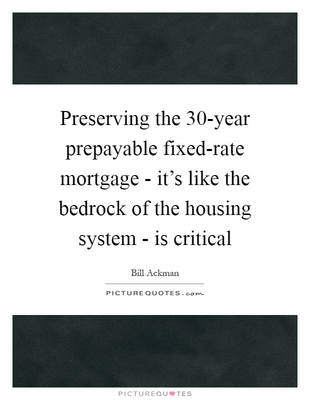 Preserving the 30-year prepayable fixed-rate mortgage - it's like the bedrock of the housing system - is critical Picture Quote #1
