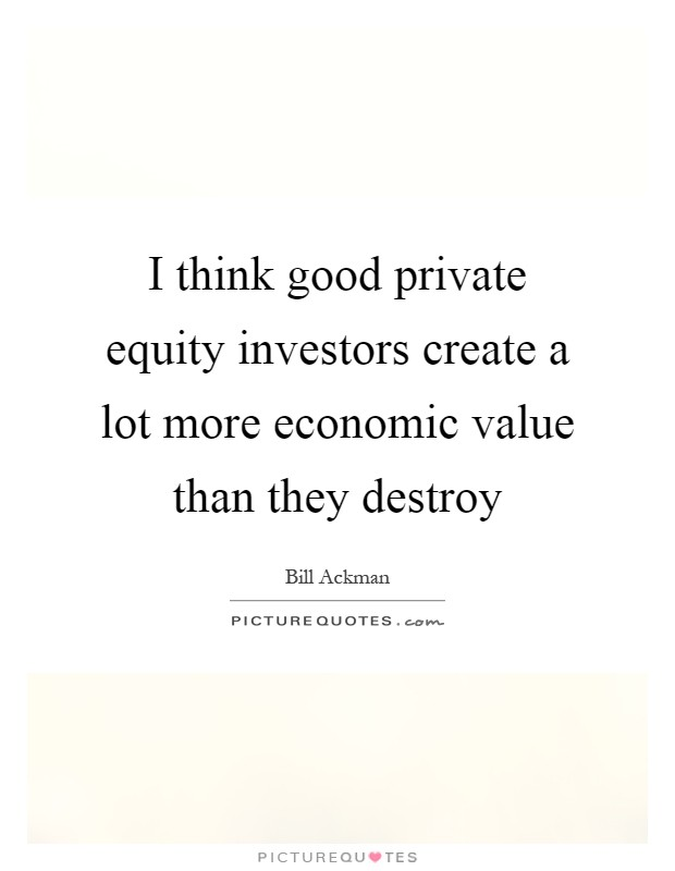 I think good private equity investors create a lot more economic value than they destroy Picture Quote #1