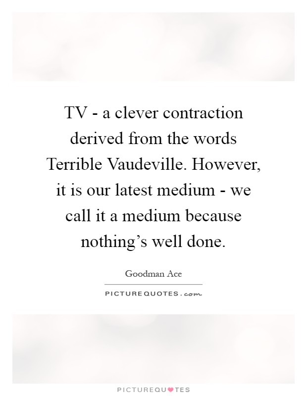TV - a clever contraction derived from the words Terrible Vaudeville. However, it is our latest medium - we call it a medium because nothing's well done Picture Quote #1