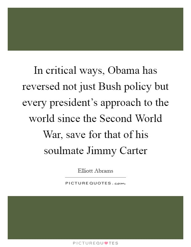 In critical ways, Obama has reversed not just Bush policy but every president's approach to the world since the Second World War, save for that of his soulmate Jimmy Carter Picture Quote #1