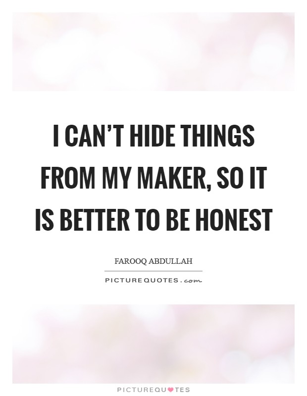I can't hide things from my Maker, so it is better to be honest Picture Quote #1