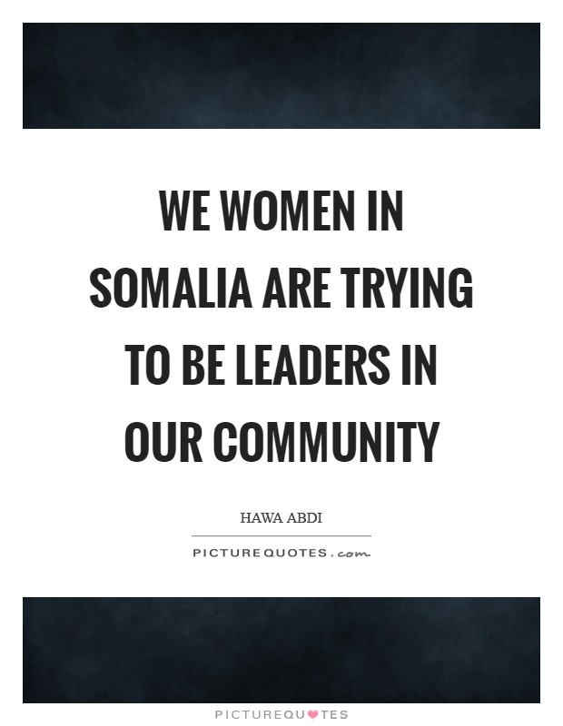 We women in Somalia are trying to be leaders in our community Picture Quote #1