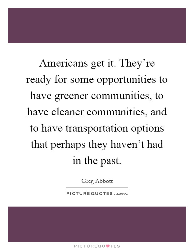 Americans get it. They're ready for some opportunities to have greener communities, to have cleaner communities, and to have transportation options that perhaps they haven't had in the past Picture Quote #1