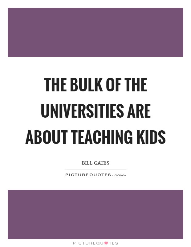 The bulk of the universities are about teaching kids Picture Quote #1