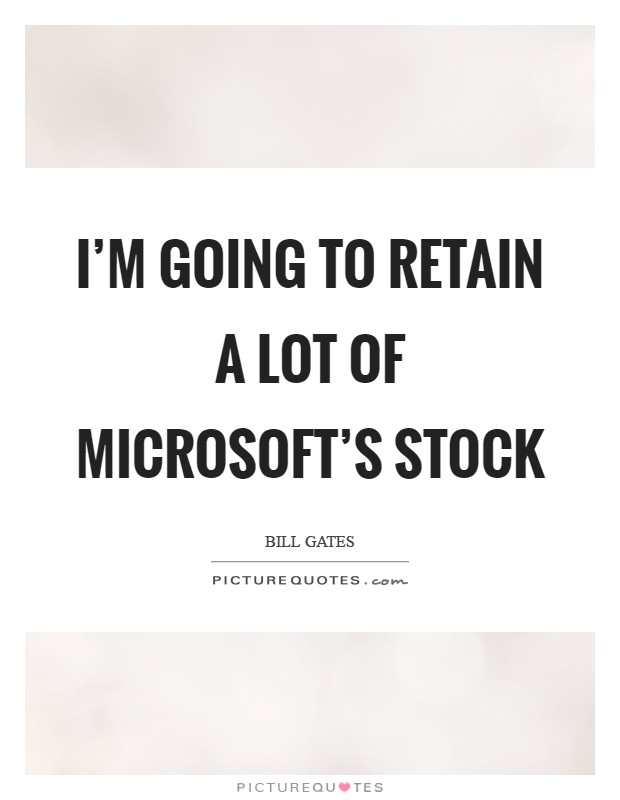 I'm going to retain a lot of Microsoft's stock Picture Quote #1
