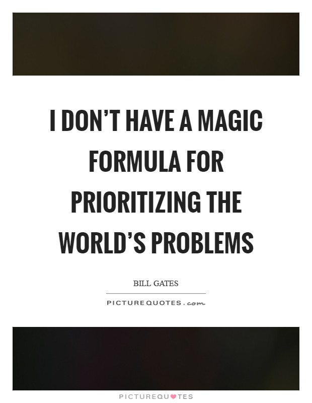 I don't have a magic formula for prioritizing the world's problems Picture Quote #1