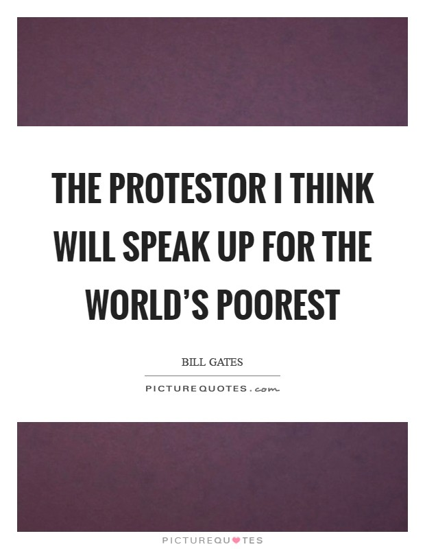 The protestor I think will speak up for the world's poorest Picture Quote #1