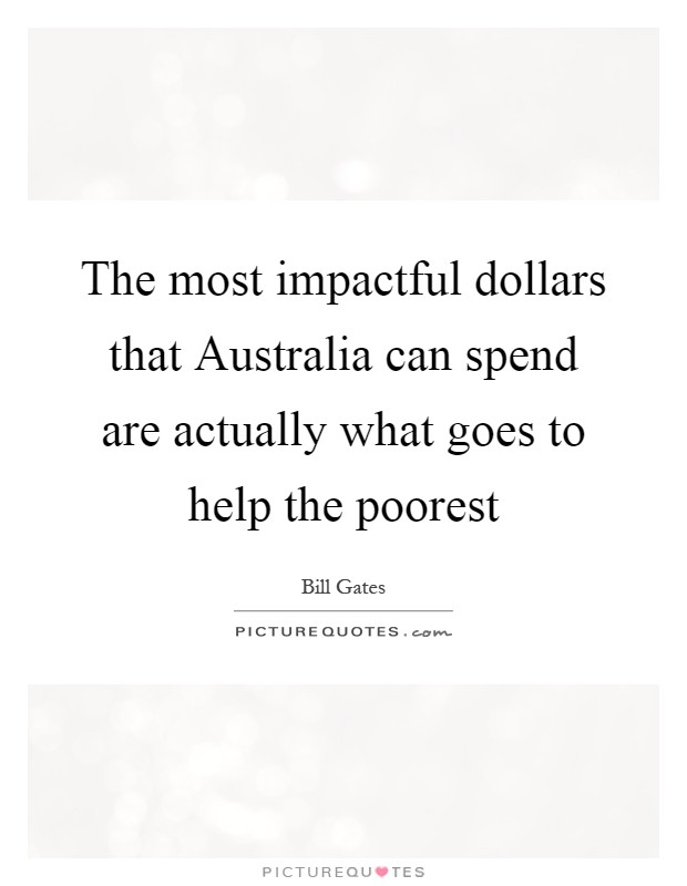 The most impactful dollars that Australia can spend are actually what goes to help the poorest Picture Quote #1