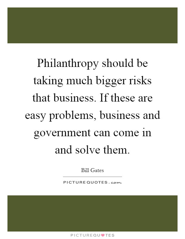 Philanthropy should be taking much bigger risks that business. If these are easy problems, business and government can come in and solve them Picture Quote #1