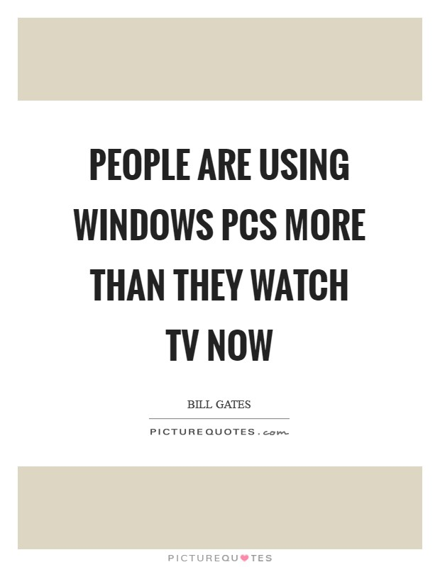 People are using Windows PCs more than they watch TV now Picture Quote #1