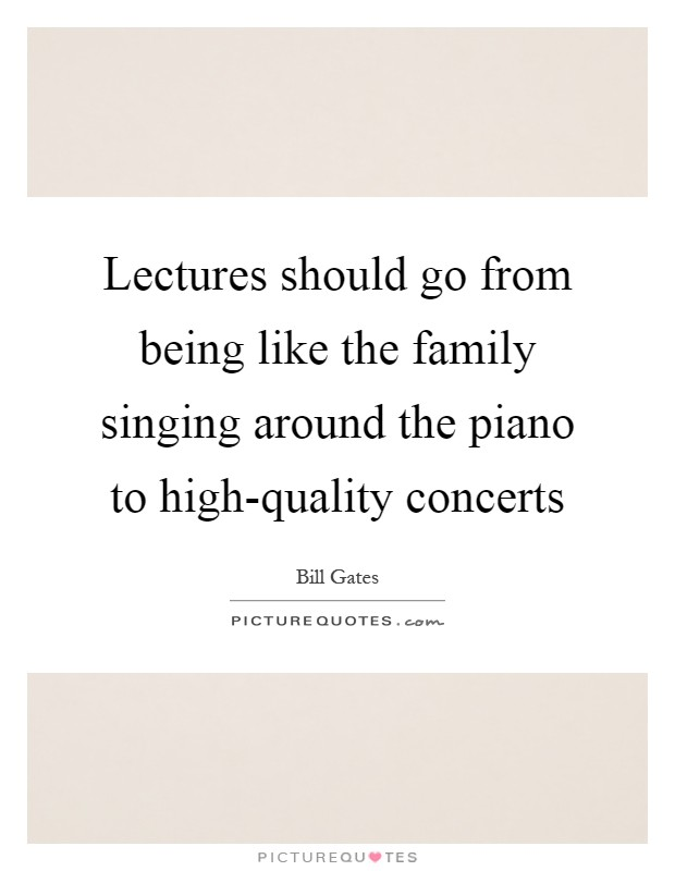 Lectures should go from being like the family singing around the piano to high-quality concerts Picture Quote #1