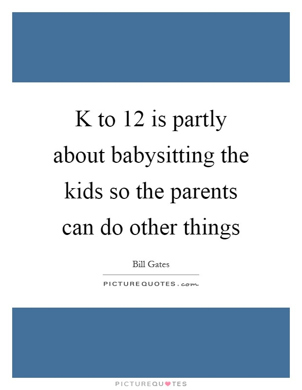 K to 12 is partly about babysitting the kids so the parents can do other things Picture Quote #1