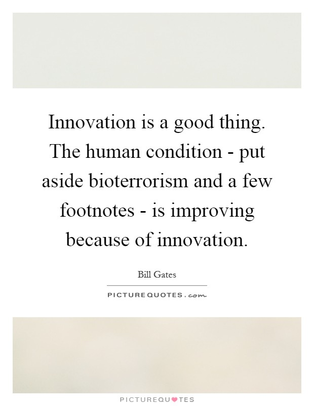 Innovation is a good thing. The human condition - put aside bioterrorism and a few footnotes - is improving because of innovation Picture Quote #1