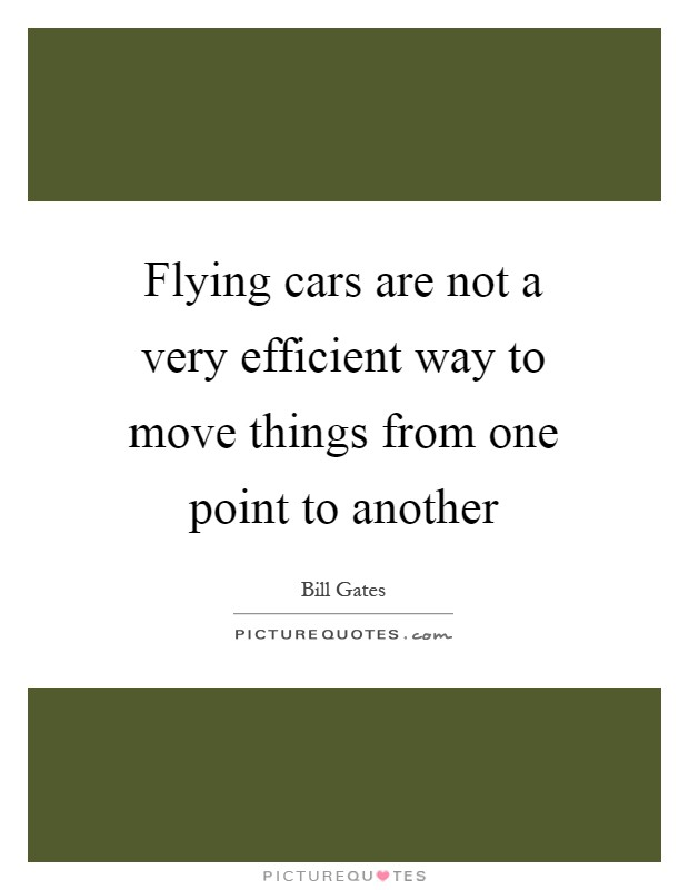 Flying cars are not a very efficient way to move things from one point to another Picture Quote #1