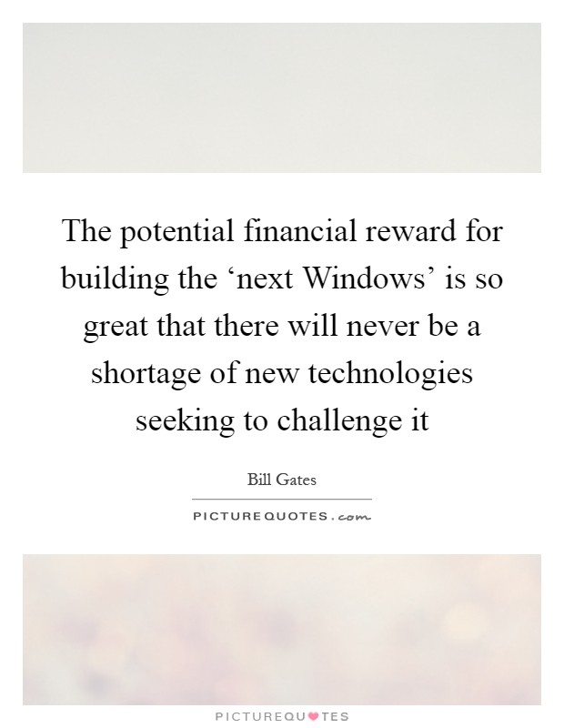 The potential financial reward for building the 'next Windows' is so great that there will never be a shortage of new technologies seeking to challenge it Picture Quote #1