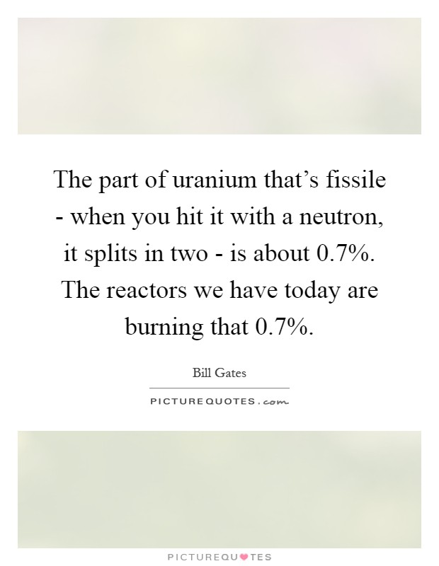 The part of uranium that's fissile - when you hit it with a neutron, it splits in two - is about 0.7%. The reactors we have today are burning that 0.7% Picture Quote #1