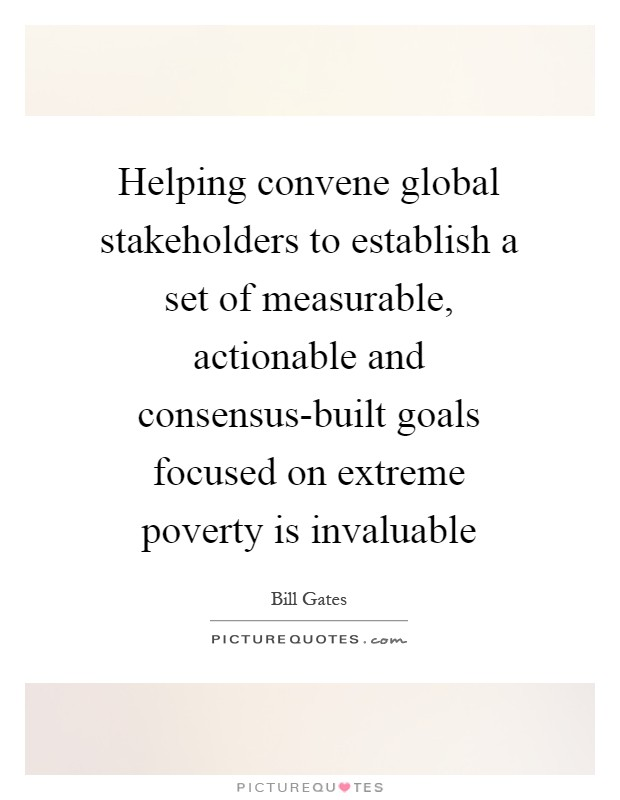 Helping convene global stakeholders to establish a set of measurable, actionable and consensus-built goals focused on extreme poverty is invaluable Picture Quote #1