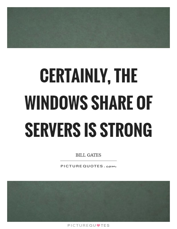 Certainly, the Windows share of servers is strong Picture Quote #1