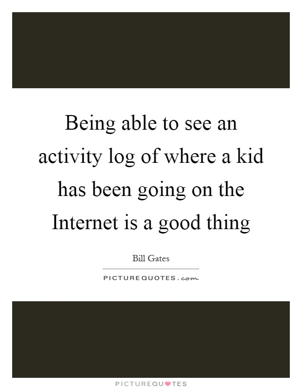 Being able to see an activity log of where a kid has been going on the Internet is a good thing Picture Quote #1