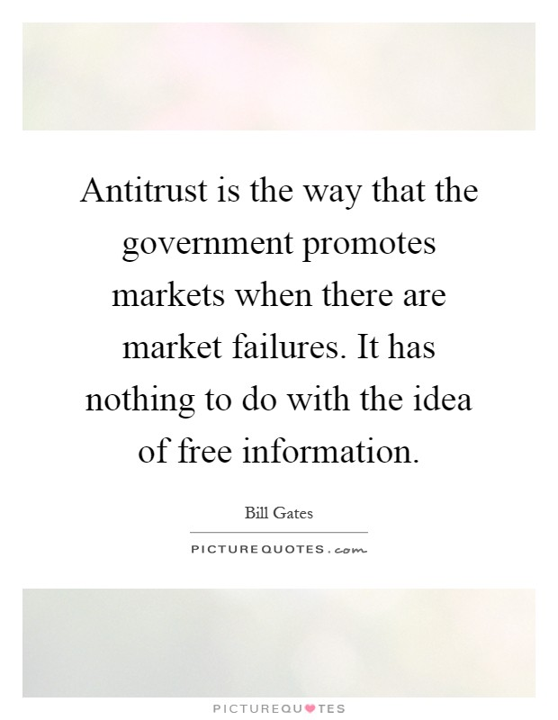 Antitrust is the way that the government promotes markets when there are market failures. It has nothing to do with the idea of free information Picture Quote #1