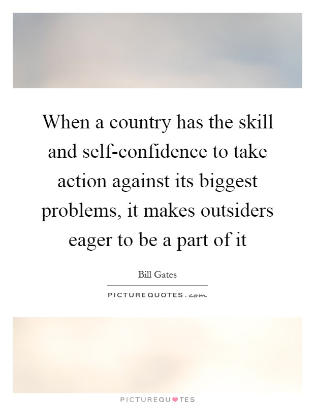 When a country has the skill and self-confidence to take action against its biggest problems, it makes outsiders eager to be a part of it Picture Quote #1