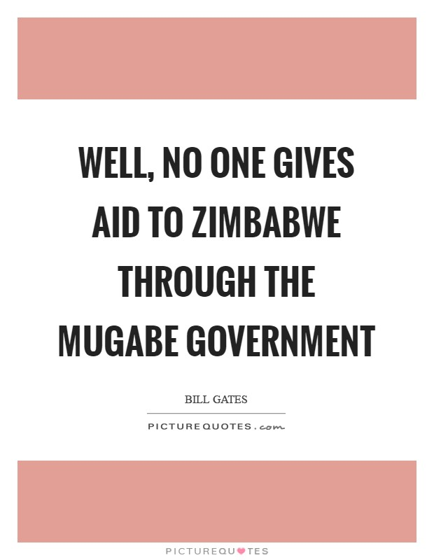 Well, no one gives aid to Zimbabwe through the Mugabe government Picture Quote #1