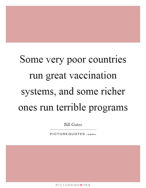 Some very poor countries run great vaccination systems, and some richer ones run terrible programs Picture Quote #1