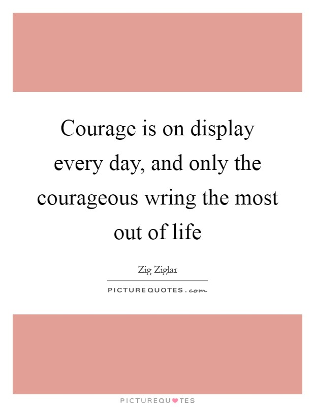 Courage is on display every day, and only the courageous wring the most out of life Picture Quote #1