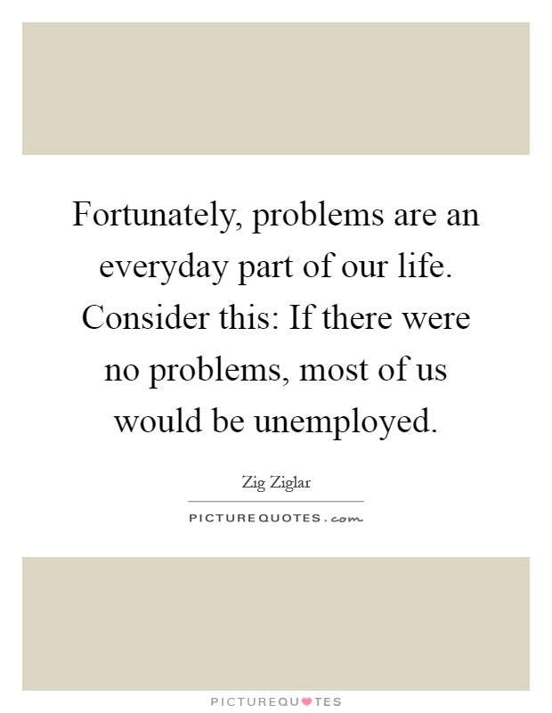 Fortunately, problems are an everyday part of our life. Consider this: If there were no problems, most of us would be unemployed Picture Quote #1