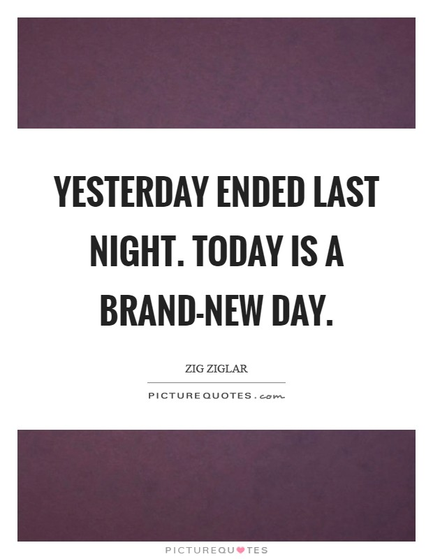 Yesterday ended last night. Today is a brand-new day Picture Quote #1