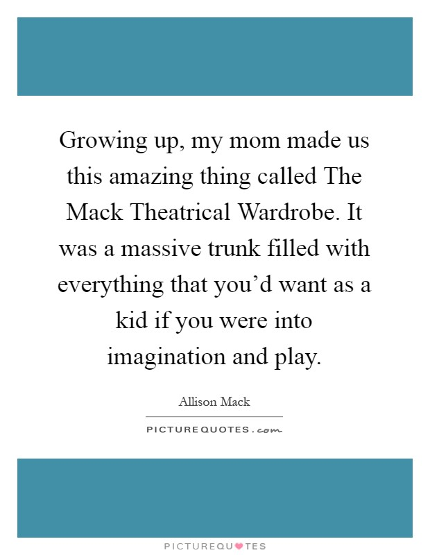 Growing up, my mom made us this amazing thing called The Mack Theatrical Wardrobe. It was a massive trunk filled with everything that you'd want as a kid if you were into imagination and play Picture Quote #1