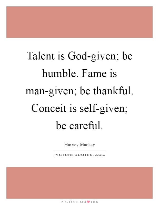 Talent is God-given; be humble. Fame is man-given; be thankful. Conceit is self-given; be careful Picture Quote #1