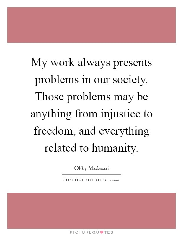 My work always presents problems in our society. Those problems may be anything from injustice to freedom, and everything related to humanity Picture Quote #1