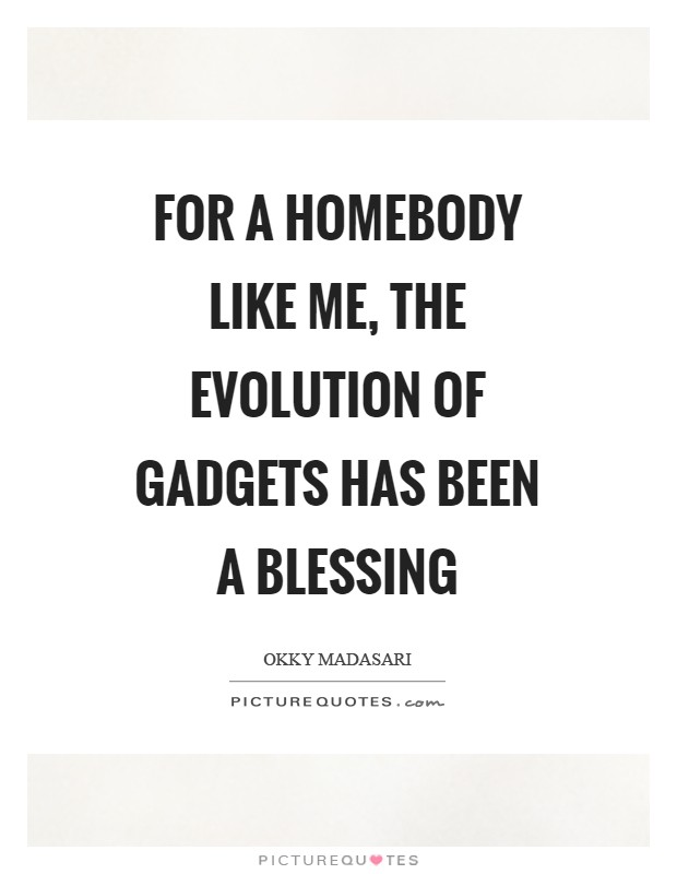 For a homebody like me, the evolution of gadgets has been a blessing Picture Quote #1