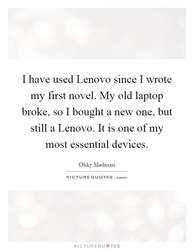 I have used Lenovo since I wrote my first novel. My old laptop broke, so I bought a new one, but still a Lenovo. It is one of my most essential devices Picture Quote #1