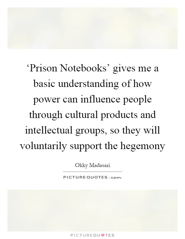 'Prison Notebooks' gives me a basic understanding of how power can influence people through cultural products and intellectual groups, so they will voluntarily support the hegemony Picture Quote #1