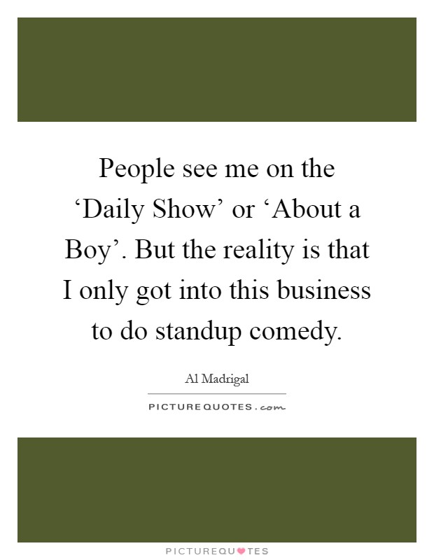 People see me on the 'Daily Show' or 'About a Boy'. But the reality is that I only got into this business to do standup comedy Picture Quote #1