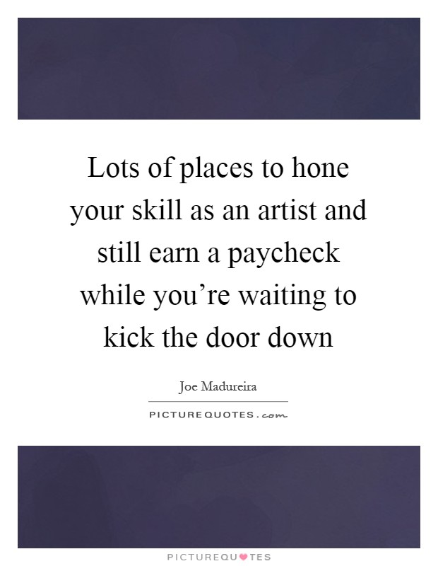 Lots of places to hone your skill as an artist and still earn a paycheck while you're waiting to kick the door down Picture Quote #1