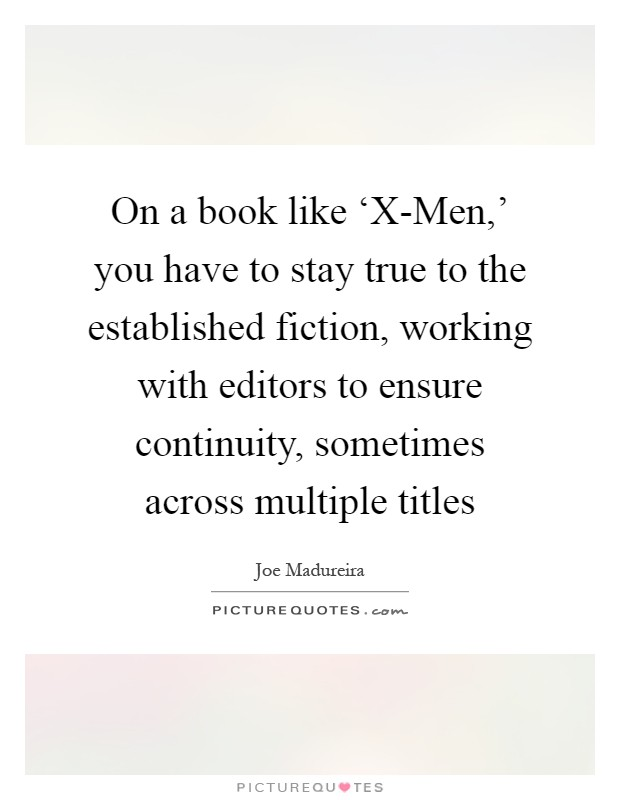 On a book like 'X-Men,' you have to stay true to the established fiction, working with editors to ensure continuity, sometimes across multiple titles Picture Quote #1