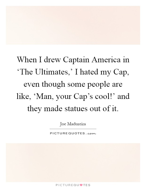When I drew Captain America in 'The Ultimates,' I hated my Cap, even though some people are like, 'Man, your Cap's cool!' and they made statues out of it Picture Quote #1