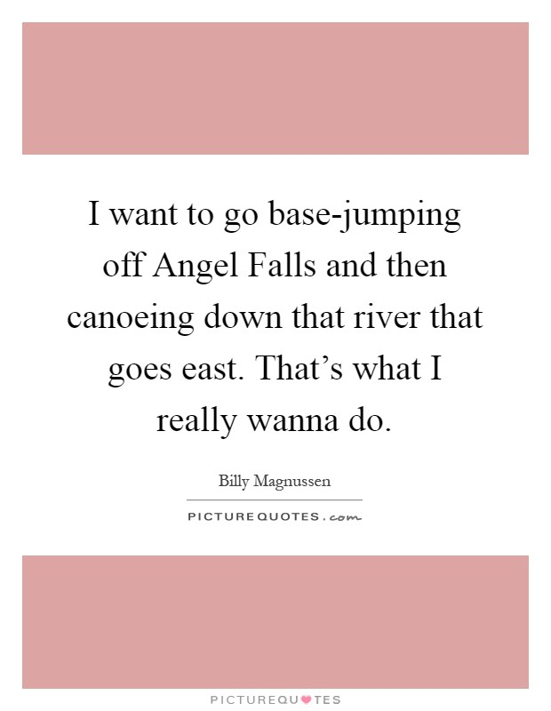 I want to go base-jumping off Angel Falls and then canoeing down that river that goes east. That's what I really wanna do Picture Quote #1