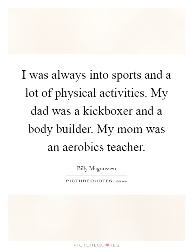 I was always into sports and a lot of physical activities. My dad was a kickboxer and a body builder. My mom was an aerobics teacher Picture Quote #1
