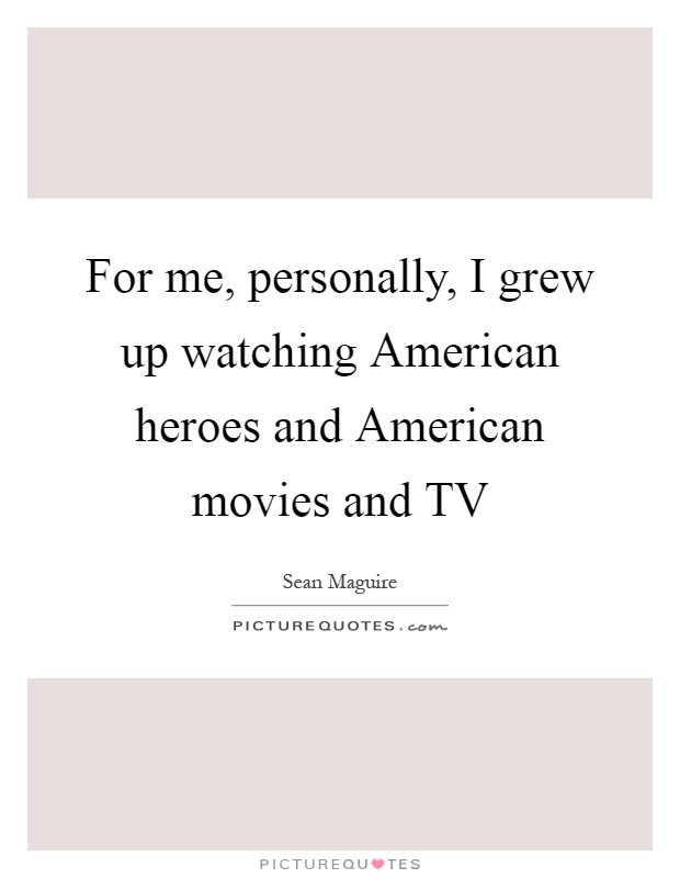 For me, personally, I grew up watching American heroes and American movies and TV Picture Quote #1